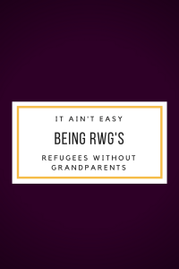 It Ain't Easy Bein' RWG (Refugees Without Grandparents)
